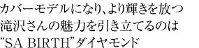 """カバーモデルになり、より輝きを放つ滝沢さんの魅力を引き立てるのは""""SA BIRTH""""ダイヤモンド"""